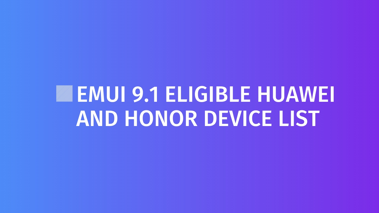 EMUI 9.1 Eligible Huawei and Honor device List